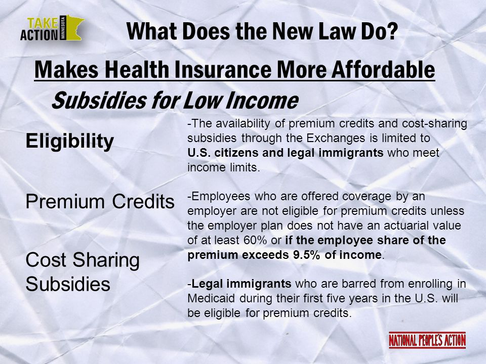 Makes Health Insurance More Affordable What Does the New Law Do? Eligibility Subsidies for Low Income Premium Credits Cost Sharing Subsidies -The avai