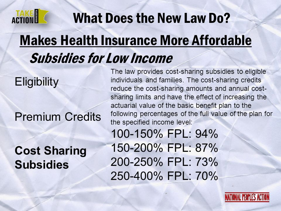 Makes Health Insurance More Affordable What Does the New Law Do? Eligibility Subsidies for Low Income Premium Credits Cost Sharing Subsidies The law p