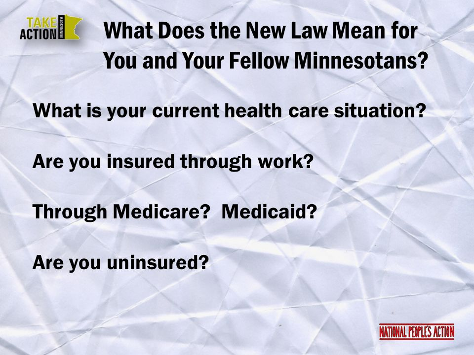 What Does the New Law Mean for You and Your Fellow Minnesotans? What is your current health care situation? Are you insured through work? Through Medi