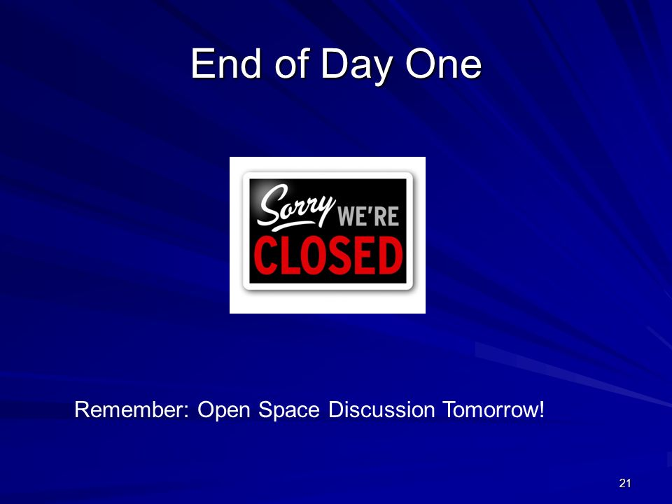 21 End of Day One Remember: Open Space Discussion Tomorrow!