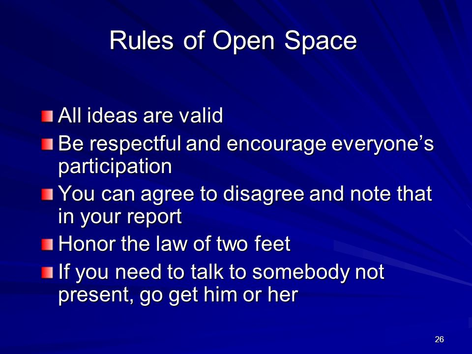 26 Rules of Open Space All ideas are valid Be respectful and encourage everyones participation You can agree to disagree and note that in your report Honor the law of two feet If you need to talk to somebody not present, go get him or her