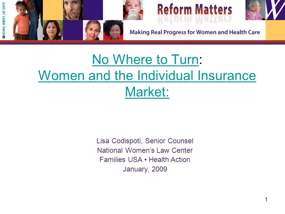 1 No Where to TurnNo Where to Turn: Women and the Individual Insurance Market: Women and the Individual Insurance Market: Lisa Codispoti, Senior Counsel National Womens Law Center Families USA Health Action January, 2009