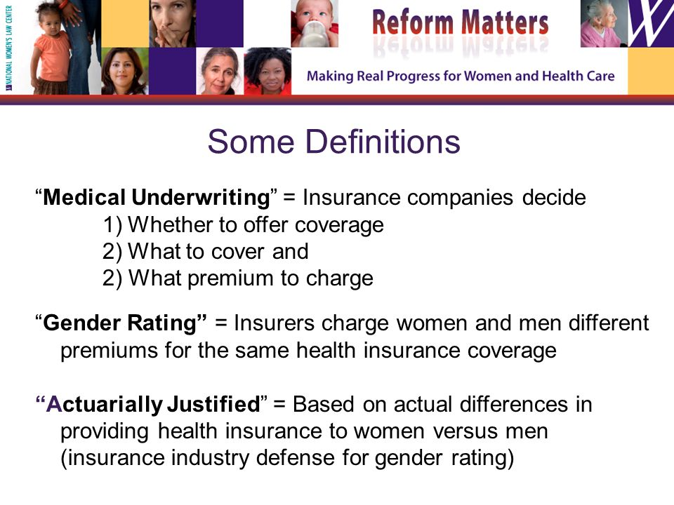 Some Definitions Medical Underwriting = Insurance companies decide 1)Whether to offer coverage 2)What to cover and 2) What premium to charge Gender Rating = Insurers charge women and men different premiums for the same health insurance coverage Actuarially Justified = Based on actual differences in providing health insurance to women versus men (insurance industry defense for gender rating)