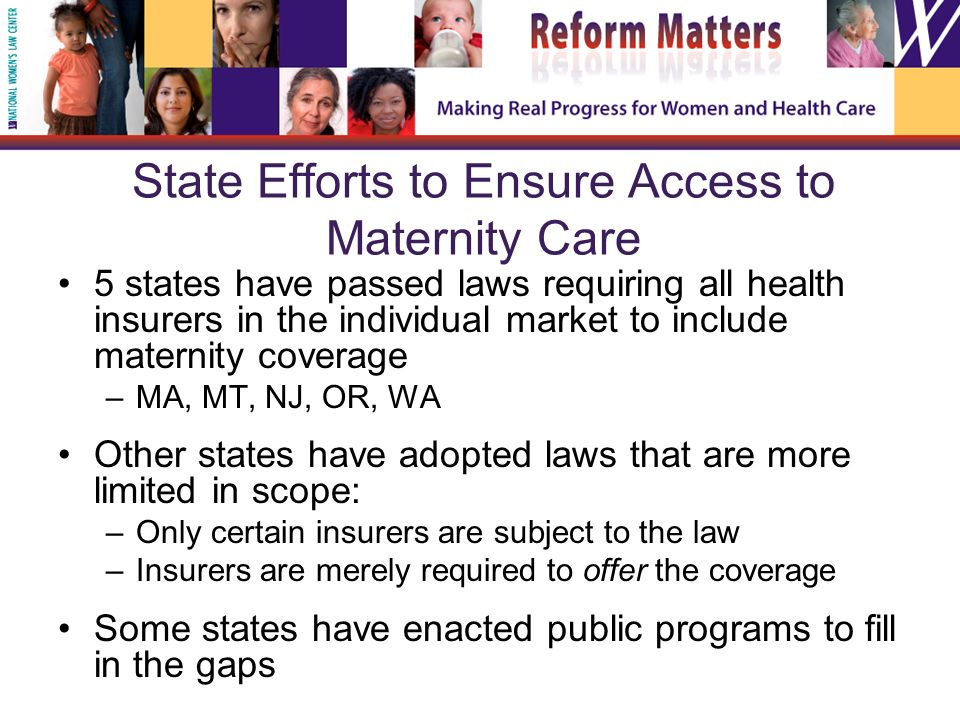 State Efforts to Ensure Access to Maternity Care 5 states have passed laws requiring all health insurers in the individual market to include maternity coverage –MA, MT, NJ, OR, WA Other states have adopted laws that are more limited in scope: –Only certain insurers are subject to the law –Insurers are merely required to offer the coverage Some states have enacted public programs to fill in the gaps