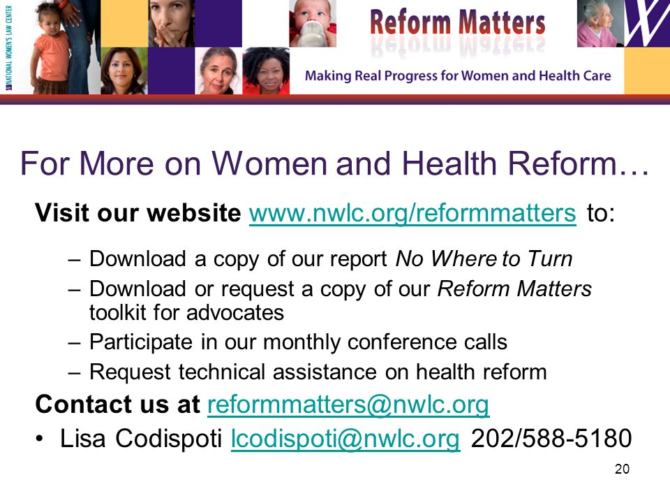 20 For More on Women and Health Reform… Visit our website   to:  –Download a copy of our report No Where to Turn –Download or request a copy of our Reform Matters toolkit for advocates –Participate in our monthly conference calls –Request technical assistance on health reform Contact us at Lisa Codispoti