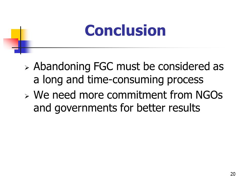 20 Conclusion Abandoning FGC must be considered as a long and time-consuming process We need more commitment from NGOs and governments for better results