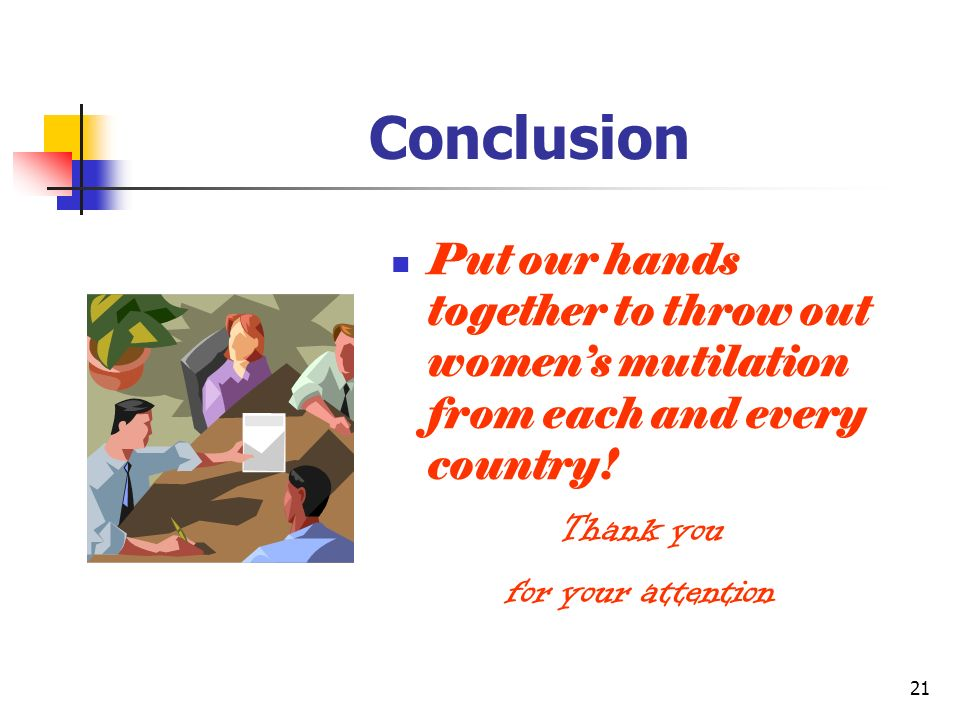 21 Conclusion Put our hands together to throw out womens mutilation from each and every country.
