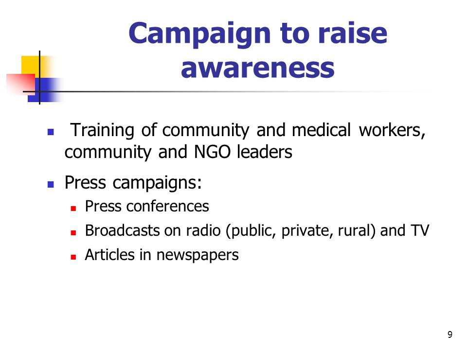 9 Campaign to raise awareness Training of community and medical workers, community and NGO leaders Press campaigns: Press conferences Broadcasts on radio (public, private, rural) and TV Articles in newspapers