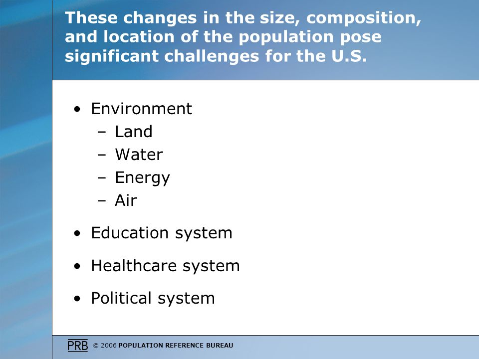 © 2006 POPULATION REFERENCE BUREAU These changes in the size, composition, and location of the population pose significant challenges for the U.S.