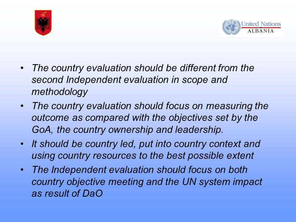 The country evaluation should be different from the second Independent evaluation in scope and methodology The country evaluation should focus on measuring the outcome as compared with the objectives set by the GoA, the country ownership and leadership.