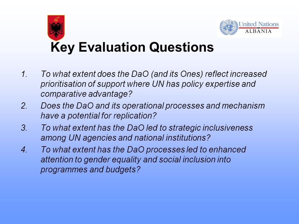 Key Evaluation Questions 1.To what extent does the DaO (and its Ones) reflect increased prioritisation of support where UN has policy expertise and comparative advantage.