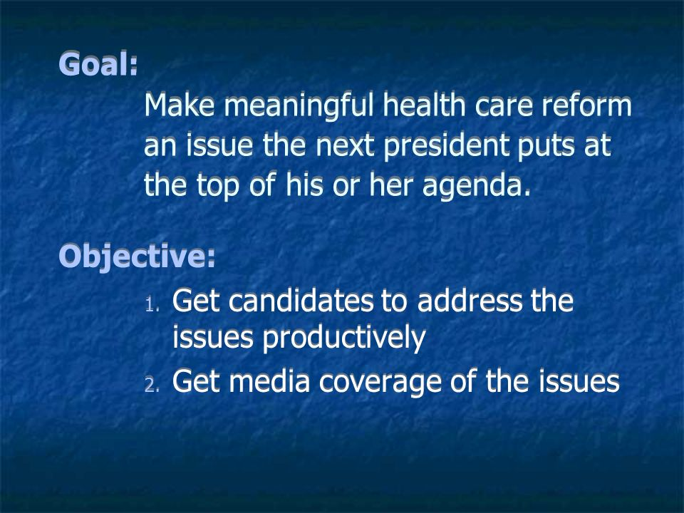 Goal: Make meaningful health care reform an issue the next president puts at the top of his or her agenda.