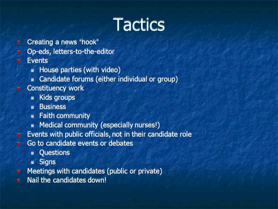 Tactics Creating a news hook Op-eds, letters-to-the-editor Events House parties (with video) Candidate forums (either individual or group) Constituency work Kids groups Business Faith community Medical community (especially nurses!) Events with public officials, not in their candidate role Go to candidate events or debates Questions Signs Meetings with candidates (public or private) Nail the candidates down.