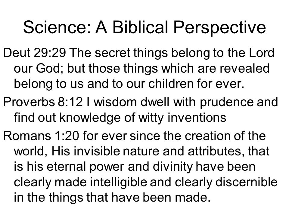 Science: A Biblical Perspective Deut 29:29 The secret things belong to the Lord our God; but those things which are revealed belong to us and to our c