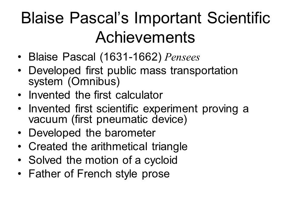 Blaise Pascals Important Scientific Achievements Blaise Pascal (1631-1662) Pensees Developed first public mass transportation system (Omnibus) Invente
