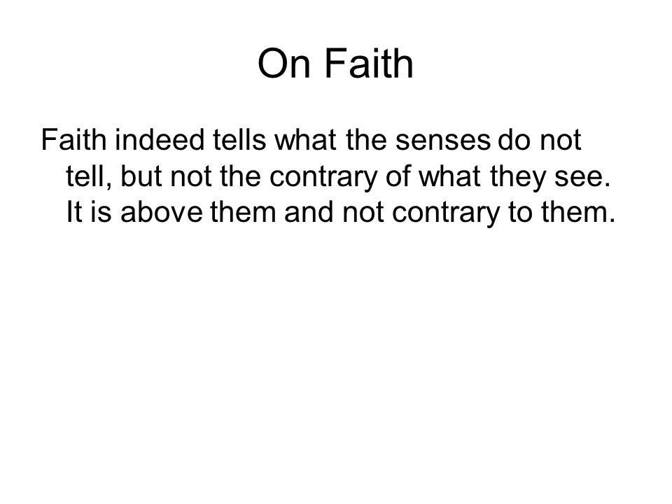 On Faith Faith indeed tells what the senses do not tell, but not the contrary of what they see. It is above them and not contrary to them.