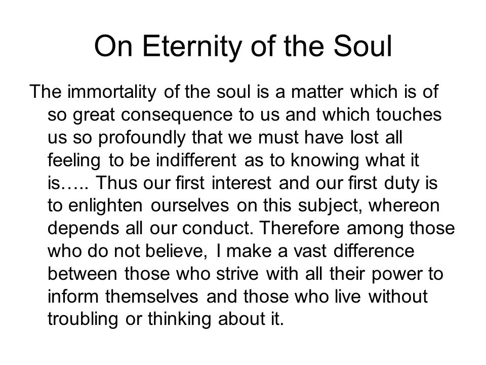On Eternity of the Soul The immortality of the soul is a matter which is of so great consequence to us and which touches us so profoundly that we must