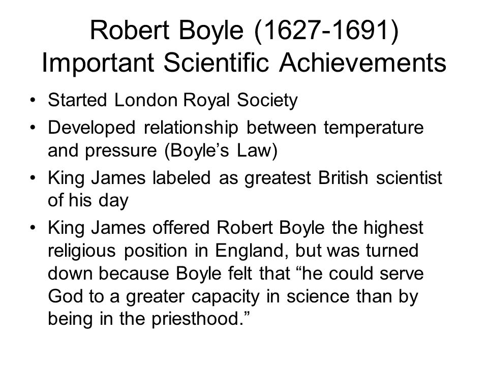 Robert Boyle (1627-1691) Important Scientific Achievements Started London Royal Society Developed relationship between temperature and pressure (Boyles Law) King James labeled as greatest British scientist of his day King James offered Robert Boyle the highest religious position in England, but was turned down because Boyle felt that he could serve God to a greater capacity in science than by being in the priesthood.