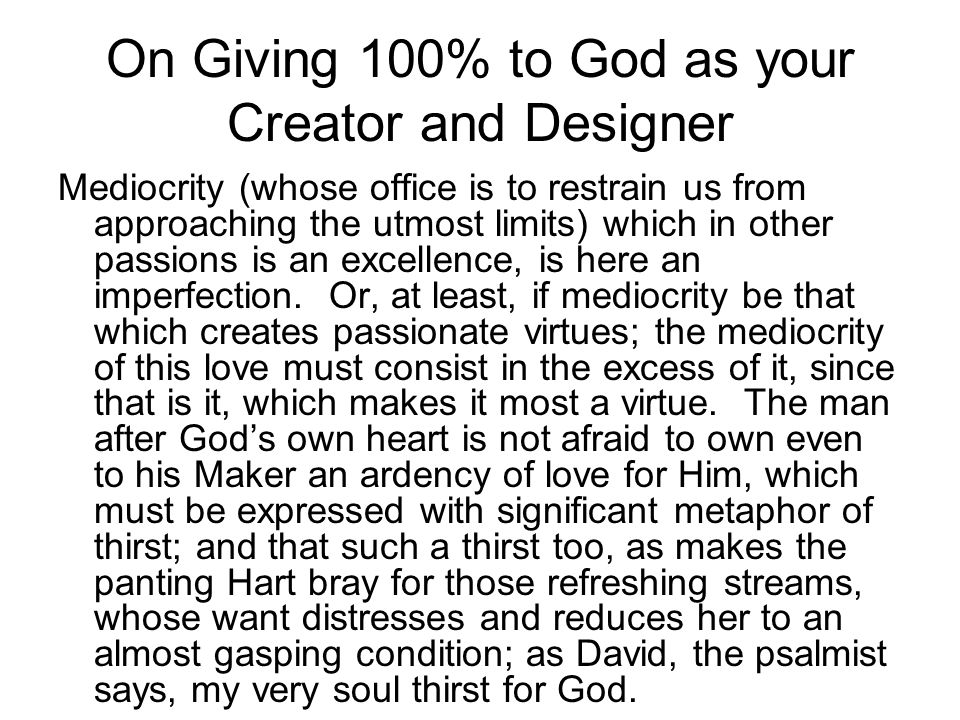 On Giving 100% to God as your Creator and Designer Mediocrity (whose office is to restrain us from approaching the utmost limits) which in other passions is an excellence, is here an imperfection.