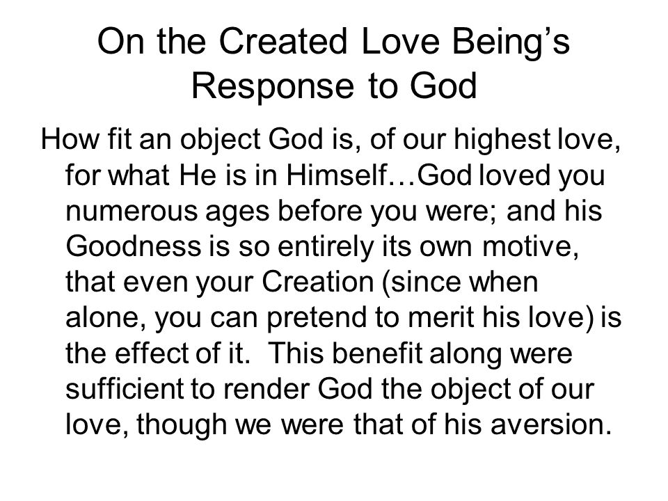 On the Created Love Beings Response to God How fit an object God is, of our highest love, for what He is in Himself…God loved you numerous ages before you were; and his Goodness is so entirely its own motive, that even your Creation (since when alone, you can pretend to merit his love) is the effect of it.