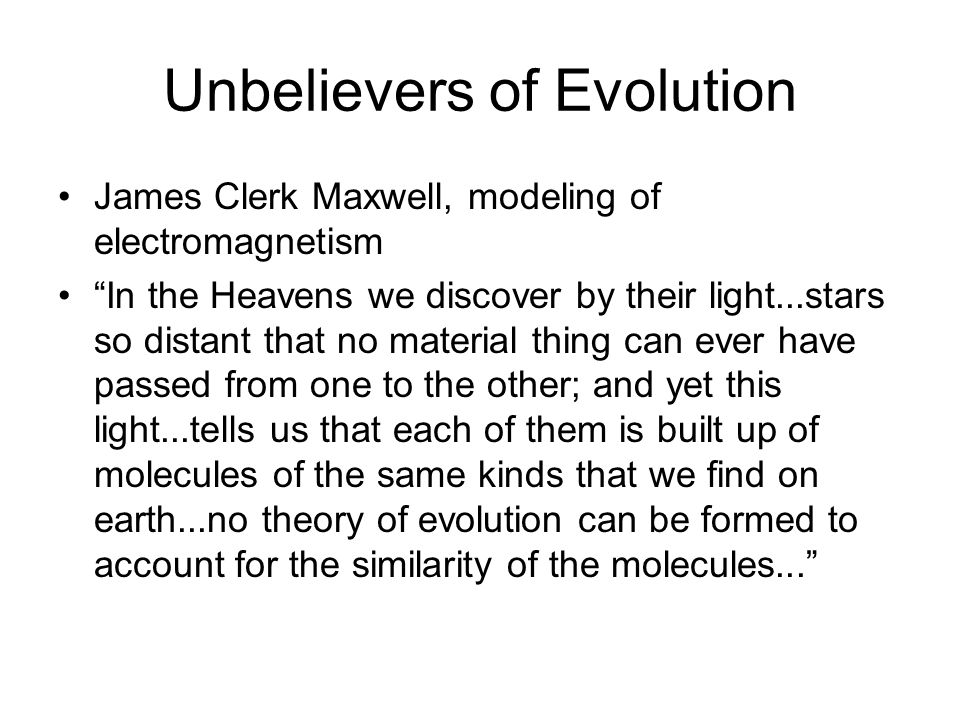 Unbelievers of Evolution James Clerk Maxwell, modeling of electromagnetism In the Heavens we discover by their light...stars so distant that no materi