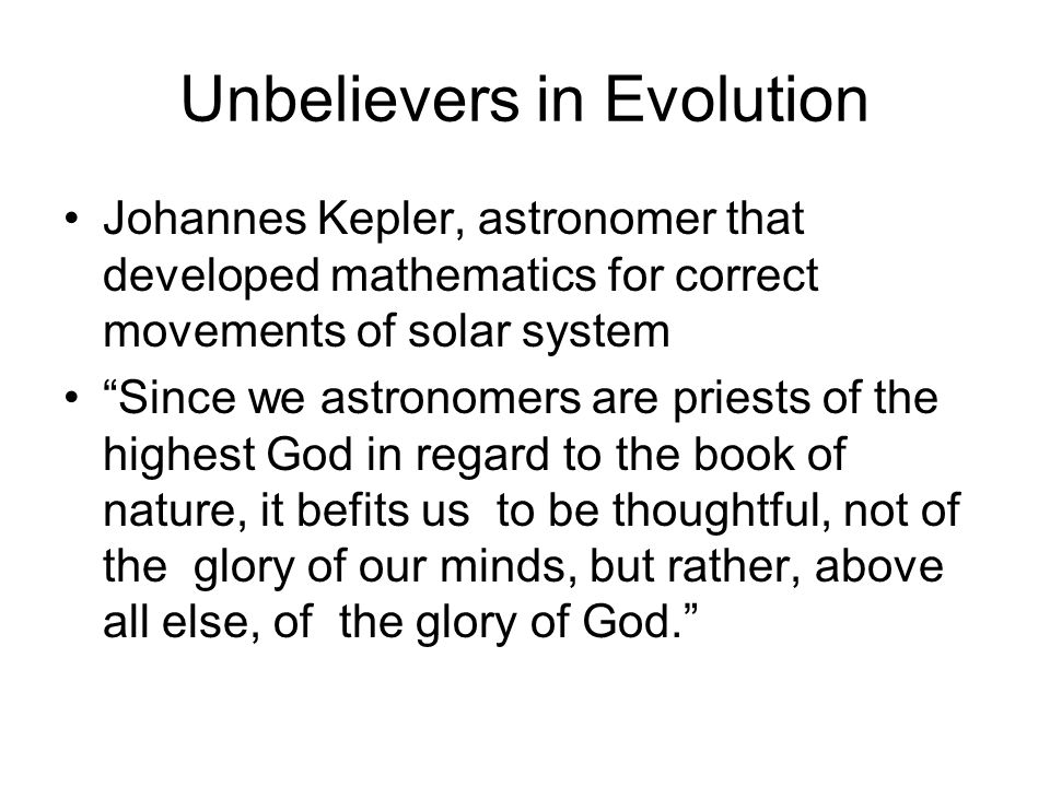 Unbelievers in Evolution Johannes Kepler, astronomer that developed mathematics for correct movements of solar system Since we astronomers are priests