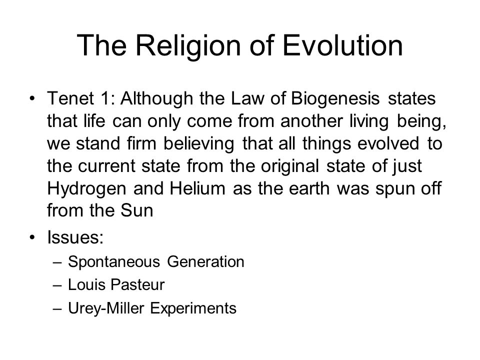 The Religion of Evolution Tenet 1: Although the Law of Biogenesis states that life can only come from another living being, we stand firm believing th
