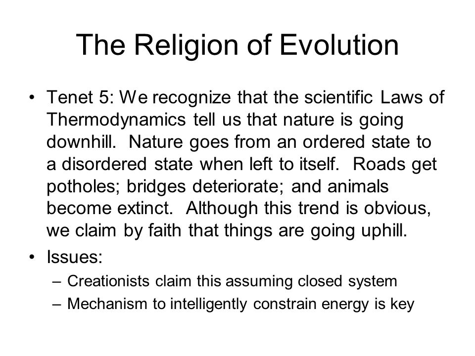 The Religion of Evolution Tenet 5: We recognize that the scientific Laws of Thermodynamics tell us that nature is going downhill. Nature goes from an