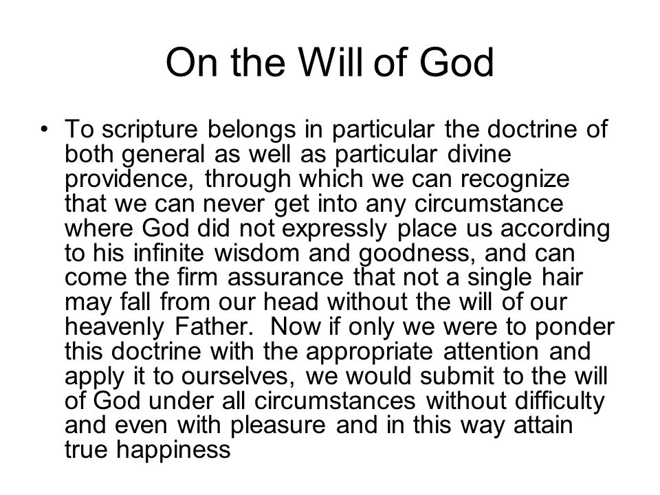 On the Will of God To scripture belongs in particular the doctrine of both general as well as particular divine providence, through which we can recognize that we can never get into any circumstance where God did not expressly place us according to his infinite wisdom and goodness, and can come the firm assurance that not a single hair may fall from our head without the will of our heavenly Father.