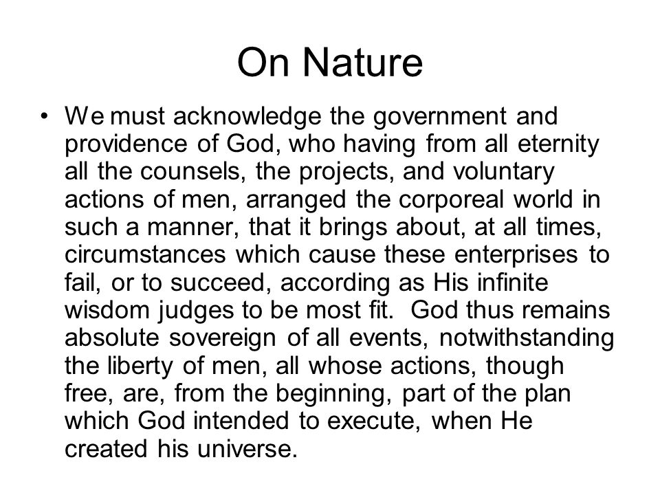 On Nature We must acknowledge the government and providence of God, who having from all eternity all the counsels, the projects, and voluntary actions of men, arranged the corporeal world in such a manner, that it brings about, at all times, circumstances which cause these enterprises to fail, or to succeed, according as His infinite wisdom judges to be most fit.