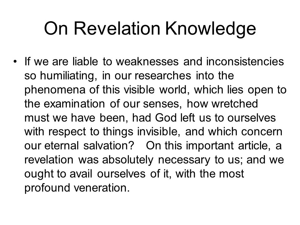 On Revelation Knowledge If we are liable to weaknesses and inconsistencies so humiliating, in our researches into the phenomena of this visible world, which lies open to the examination of our senses, how wretched must we have been, had God left us to ourselves with respect to things invisible, and which concern our eternal salvation.