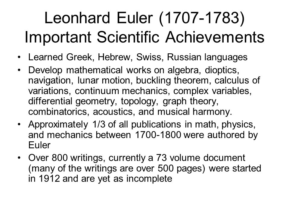 Leonhard Euler (1707-1783) Important Scientific Achievements Learned Greek, Hebrew, Swiss, Russian languages Develop mathematical works on algebra, dioptics, navigation, lunar motion, buckling theorem, calculus of variations, continuum mechanics, complex variables, differential geometry, topology, graph theory, combinatorics, acoustics, and musical harmony.