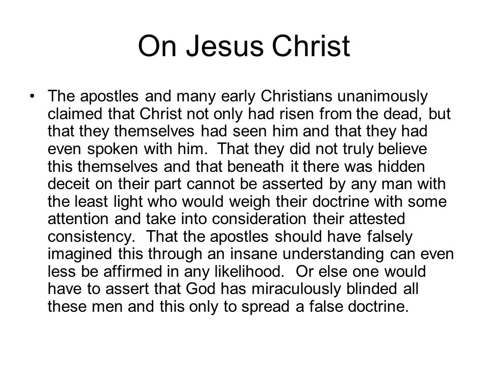 On Jesus Christ The apostles and many early Christians unanimously claimed that Christ not only had risen from the dead, but that they themselves had seen him and that they had even spoken with him.