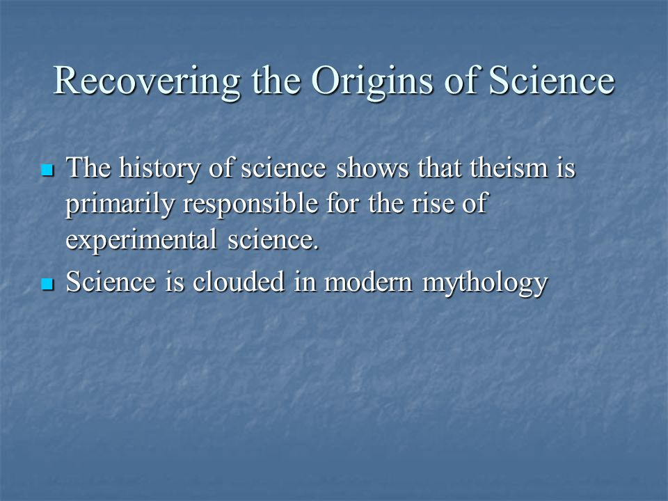 Recovering the Origins of Science The history of science shows that theism is primarily responsible for the rise of experimental science.