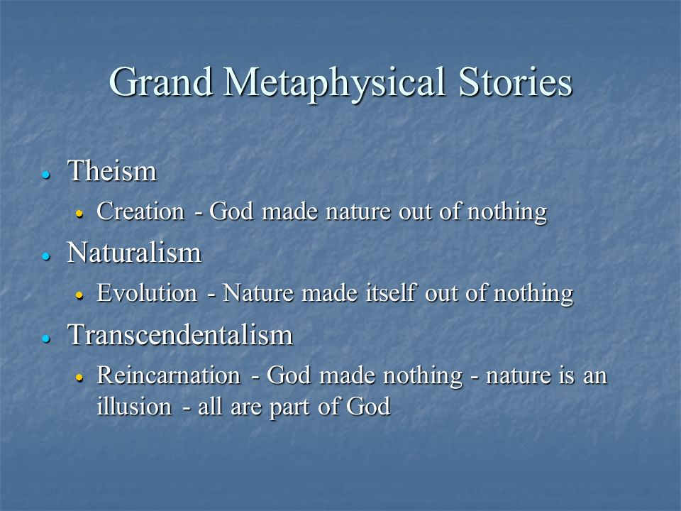 Grand Metaphysical Stories · Theism · Creation - God made nature out of nothing · Naturalism · Evolution - Nature made itself out of nothing · Transcendentalism · Reincarnation - God made nothing - nature is an illusion - all are part of God
