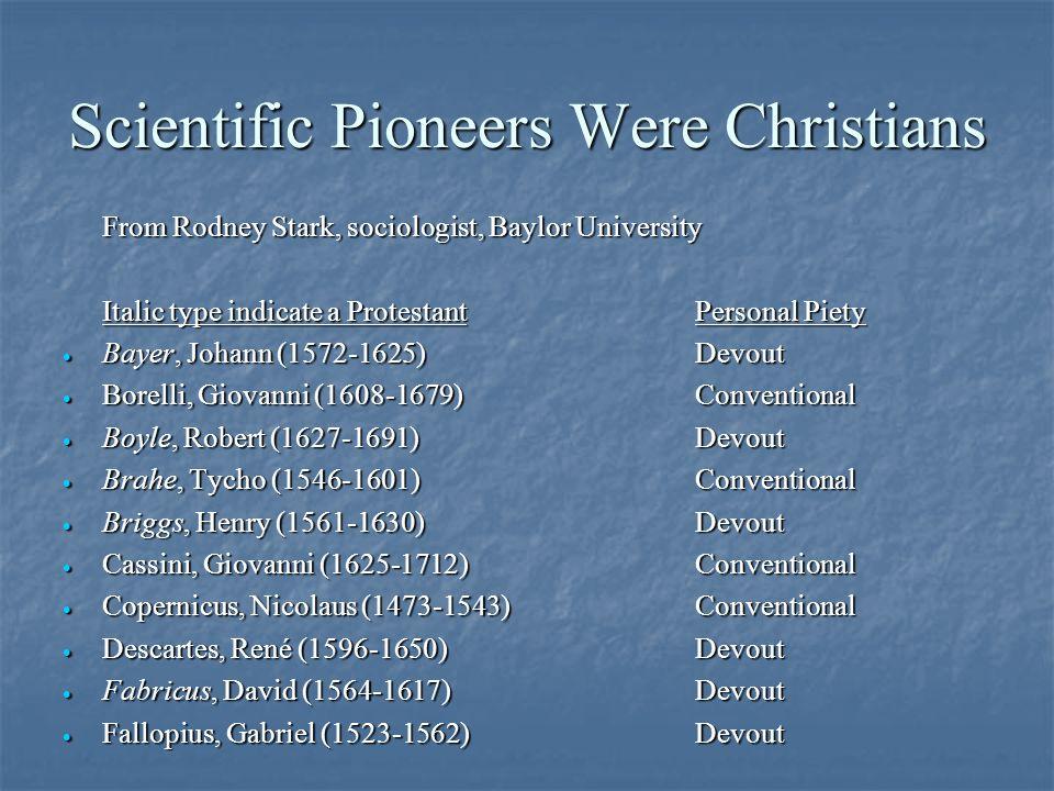 Scientific Pioneers Were Christians From Rodney Stark, sociologist, Baylor University Italic type indicate a ProtestantPersonal Piety · Bayer, Johann (1572-1625)Devout · Borelli, Giovanni (1608-1679)Conventional · Boyle, Robert (1627-1691)Devout · Brahe, Tycho (1546-1601)Conventional · Briggs, Henry (1561-1630)Devout · Cassini, Giovanni (1625-1712)Conventional · Copernicus, Nicolaus (1473-1543)Conventional · Descartes, René (1596-1650)Devout · Fabricus, David (1564-1617)Devout · Fallopius, Gabriel (1523-1562)Devout