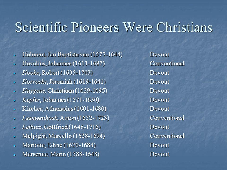 Scientific Pioneers Were Christians · Helmont, Jan Baptista van (1577-1644)Devout · Hevelius, Johannes (1611-1687)Conventional · Hooke, Robert (1635-1703)Devout · Horrocks, Jeremiah (1619-1641)Devout · Huygens, Christiaan (1629-1695)Devout · Kepler, Johannes (1571-1630)Devout · Kircher, Athanasius (1601-1680)Devout · Leeuwenhoek, Anton (1632-1723)Conventional · Leibniz, Gottfried (1646-1716)Devout · Malpighi, Marcello (1628-1694)Conventional · Mariotte, Edme (1620-1684)Devout · Mersenne, Marin (1588-1648)Devout