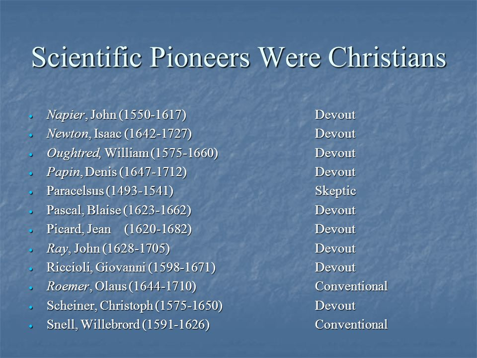 Scientific Pioneers Were Christians · Napier, John (1550-1617)Devout · Newton, Isaac (1642-1727)Devout · Oughtred, William (1575-1660)Devout · Papin, Denis (1647-1712)Devout · Paracelsus (1493-1541)Skeptic · Pascal, Blaise (1623-1662)Devout · Picard, Jean(1620-1682)Devout · Ray, John (1628-1705)Devout · Riccioli, Giovanni (1598-1671)Devout · Roemer, Olaus (1644-1710)Conventional · Scheiner, Christoph (1575-1650)Devout · Snell, Willebrord (1591-1626)Conventional