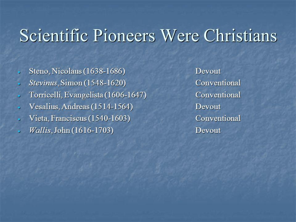 Scientific Pioneers Were Christians · Steno, Nicolaus (1638-1686)Devout · Stevinus, Simon (1548-1620)Conventional · Torricelli, Evangelista (1606-1647)Conventional · Vesalius, Andreas (1514-1564)Devout · Vieta, Franciscus (1540-1603)Conventional · Wallis, John (1616-1703)Devout