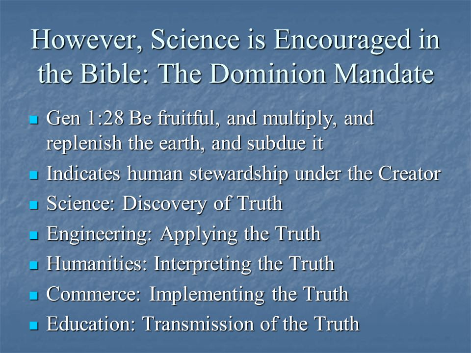 However, Science is Encouraged in the Bible: The Dominion Mandate Gen 1:28 Be fruitful, and multiply, and replenish the earth, and subdue it Gen 1:28 Be fruitful, and multiply, and replenish the earth, and subdue it Indicates human stewardship under the Creator Indicates human stewardship under the Creator Science: Discovery of Truth Science: Discovery of Truth Engineering: Applying the Truth Engineering: Applying the Truth Humanities: Interpreting the Truth Humanities: Interpreting the Truth Commerce: Implementing the Truth Commerce: Implementing the Truth Education: Transmission of the Truth Education: Transmission of the Truth