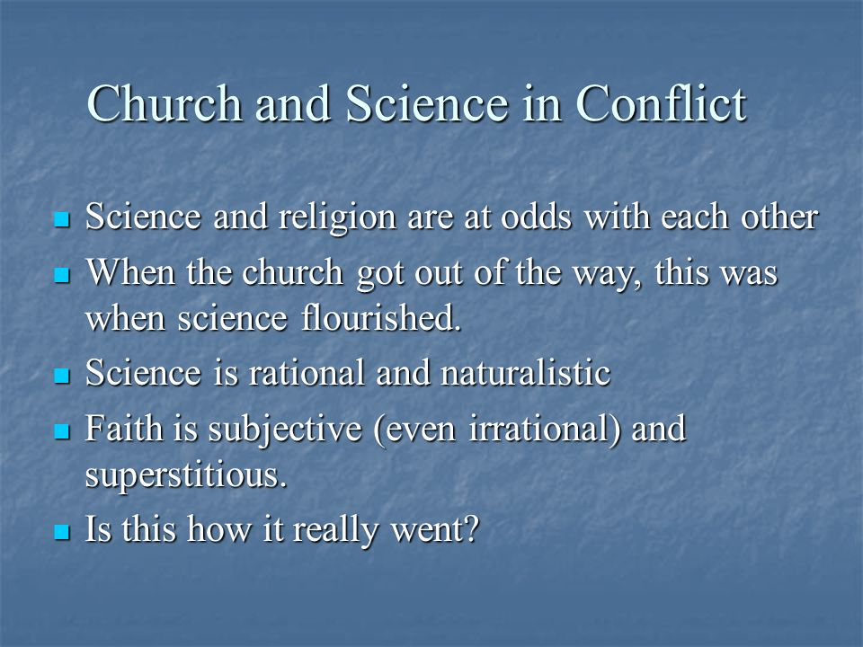 Church and Science in Conflict Science and religion are at odds with each other Science and religion are at odds with each other When the church got out of the way, this was when science flourished.