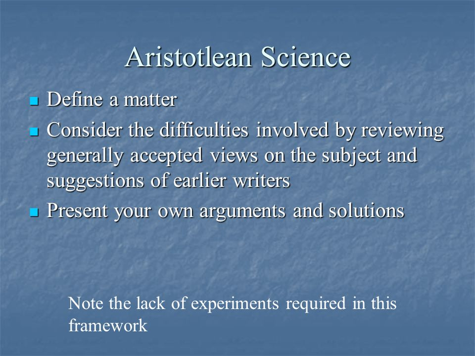 Aristotlean Science Define a matter Define a matter Consider the difficulties involved by reviewing generally accepted views on the subject and suggestions of earlier writers Consider the difficulties involved by reviewing generally accepted views on the subject and suggestions of earlier writers Present your own arguments and solutions Present your own arguments and solutions Note the lack of experiments required in this framework