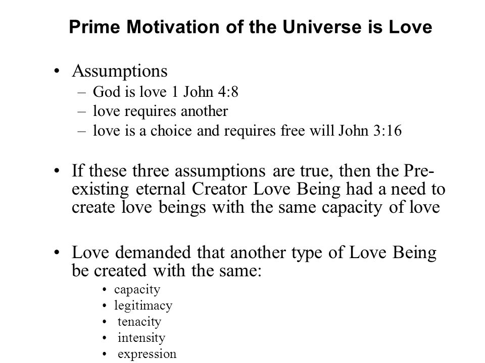 Prime Motivation of the Universe is Love Assumptions –God is love 1 John 4:8 –love requires another –love is a choice and requires free will John 3:16