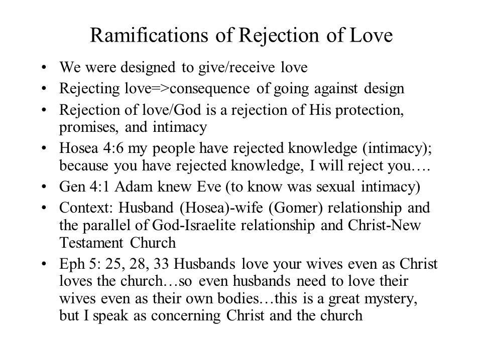 Ramifications of Rejection of Love We were designed to give/receive love Rejecting love=>consequence of going against design Rejection of love/God is
