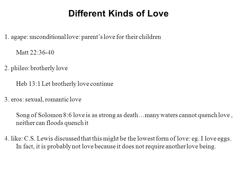 Different Kinds of Love 1. agape: unconditional love: parents love for their children Matt 22:36-40 2. phileo: brotherly love Heb 13:1 Let brotherly l