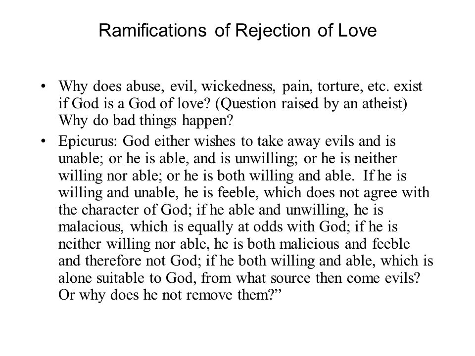 Ramifications of Rejection of Love Why does abuse, evil, wickedness, pain, torture, etc. exist if God is a God of love? (Question raised by an atheist