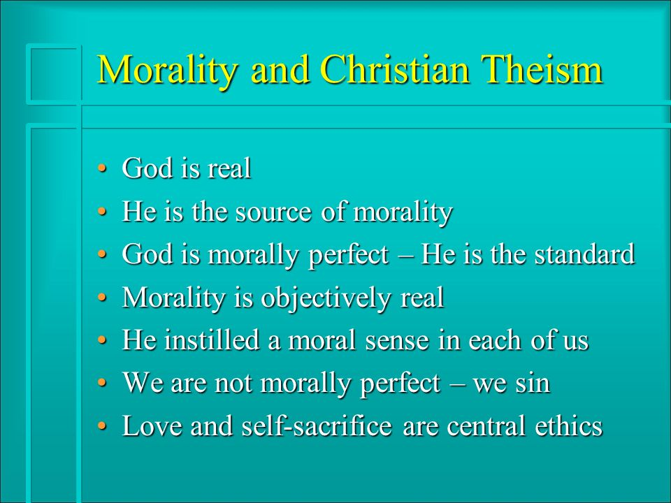 Morality and Christian Theism God is realGod is real He is the source of moralityHe is the source of morality God is morally perfect – He is the standardGod is morally perfect – He is the standard Morality is objectively realMorality is objectively real He instilled a moral sense in each of usHe instilled a moral sense in each of us We are not morally perfect – we sinWe are not morally perfect – we sin Love and self-sacrifice are central ethicsLove and self-sacrifice are central ethics