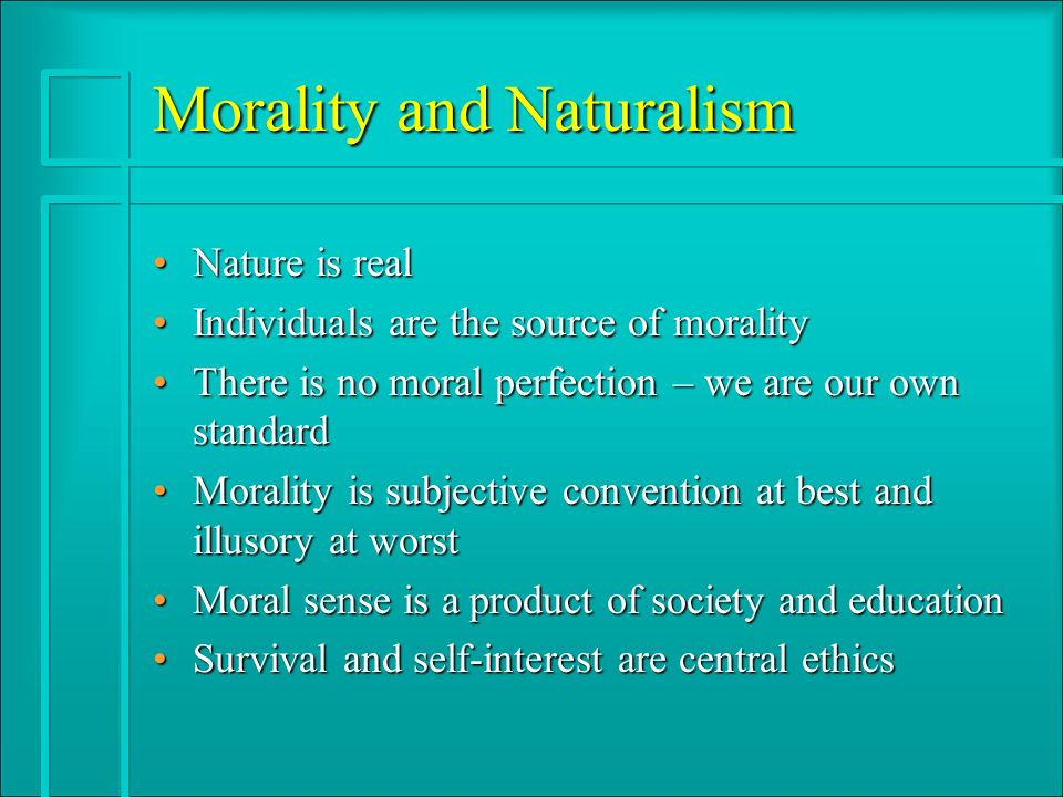 Morality and Naturalism Nature is realNature is real Individuals are the source of moralityIndividuals are the source of morality There is no moral perfection – we are our own standardThere is no moral perfection – we are our own standard Morality is subjective convention at best and illusory at worstMorality is subjective convention at best and illusory at worst Moral sense is a product of society and educationMoral sense is a product of society and education Survival and self-interest are central ethicsSurvival and self-interest are central ethics