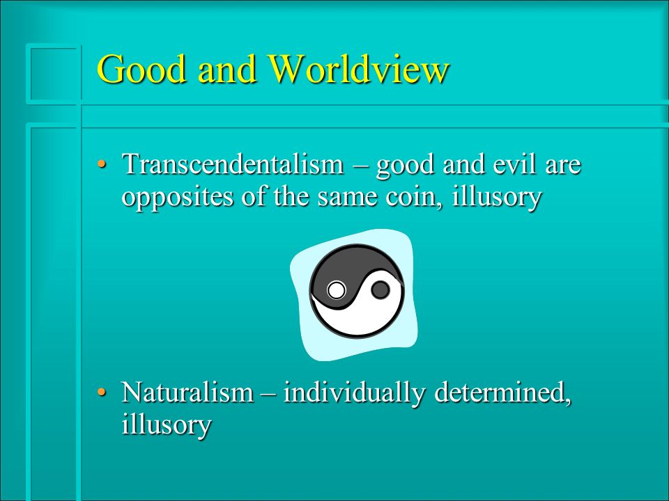 Good and Worldview Transcendentalism – good and evil are opposites of the same coin, illusoryTranscendentalism – good and evil are opposites of the sa