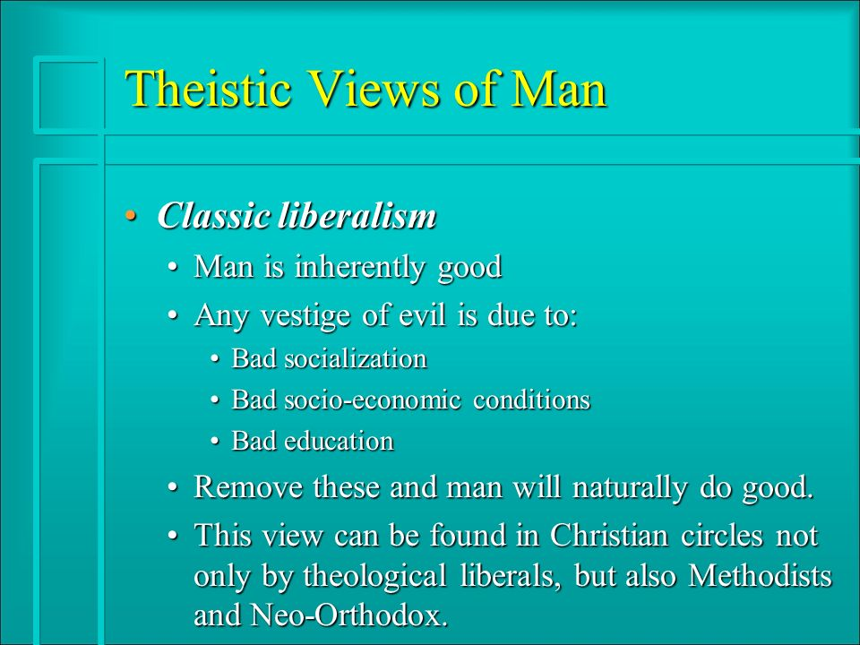 Theistic Views of Man Classic liberalismClassic liberalism Man is inherently goodMan is inherently good Any vestige of evil is due to:Any vestige of evil is due to: Bad socializationBad socialization Bad socio-economic conditionsBad socio-economic conditions Bad educationBad education Remove these and man will naturally do good.Remove these and man will naturally do good.
